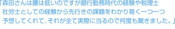 「森田さんは腰は低いのですが、銀行勤務時代の経験や税理士・社労士としての経験から先行きの課題をわかり易く一つ一つ予想してくれてそれが全て実際に当るので何度も驚きました。」